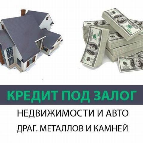 Деньги под залог недвижимости, автомобиля, драгоценных металлов, камней. Займ от